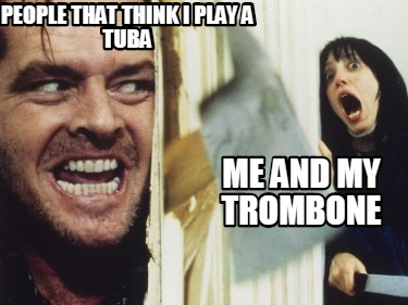 people-that-think-i-play-a-tuba-me-and-my-trombone