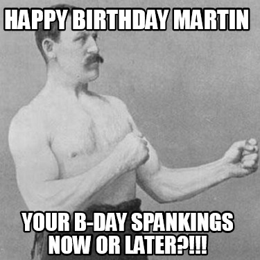 happy-birthday-martin-your-b-day-spankings-now-or-later
