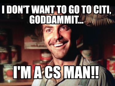 i-dont-want-to-go-to-citi-goddammit...-im-a-cs-man