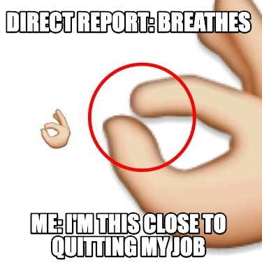 direct-report-breathes-me-im-this-close-to-quitting-my-job