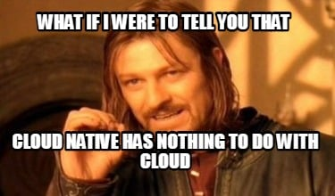 what-if-i-were-to-tell-you-that-cloud-native-has-nothing-to-do-with-cloud