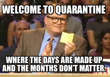 welcome-to-quarantine-where-the-days-are-made-up-and-the-months-dont-matter7