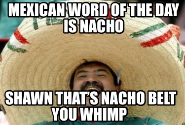 mexican-word-of-the-day-is-nacho-shawn-thats-nacho-belt-you-whimp