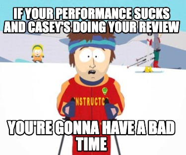 if-your-performance-sucks-and-caseys-doing-your-review-youre-gonna-have-a-bad-ti