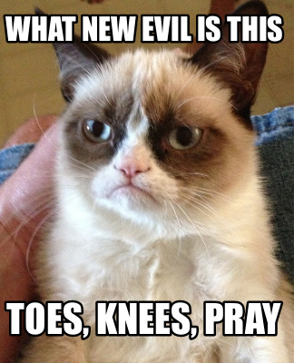 what-new-evil-is-this-toes-knees-pray