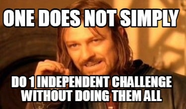 one-does-not-simply-do-1-independent-challenge-without-doing-them-all