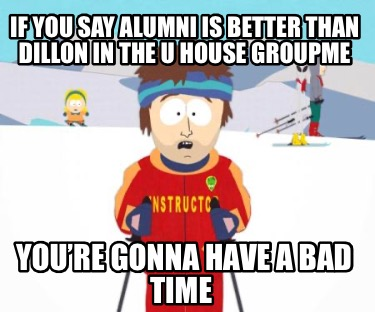 if-you-say-alumni-is-better-than-dillon-in-the-u-house-groupme-youre-gonna-have-