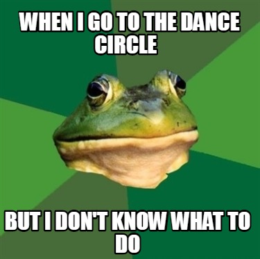 when-i-go-to-the-dance-circle-but-i-dont-know-what-to-do