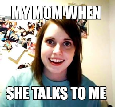 my-mom-when-she-talks-to-me