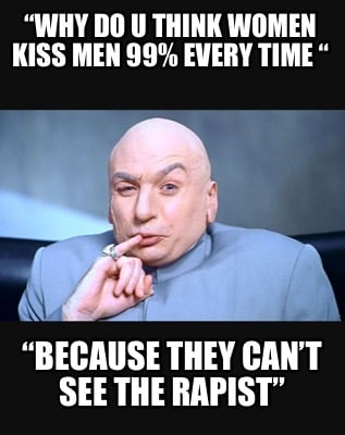 why-do-u-think-women-kiss-men-99-every-time-because-they-cant-see-the-rapist