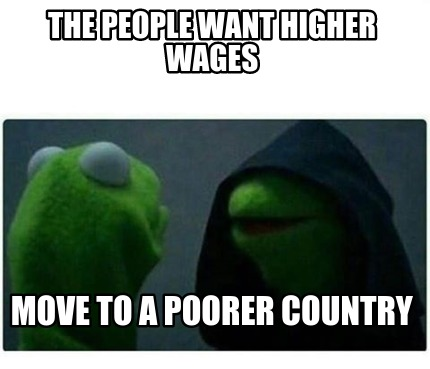 the-people-want-higher-wages-move-to-a-poorer-country
