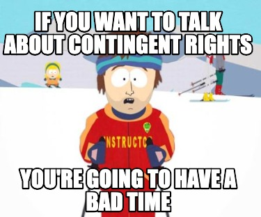 if-you-want-to-talk-about-contingent-rights-youre-going-to-have-a-bad-time