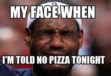 my-face-when-im-told-no-pizza-tonight