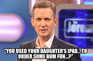 you-used-your-daughters-ipad...-to-order-some-bum-fun