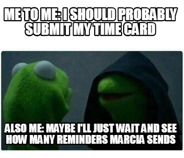 me-to-me-i-should-probably-submit-my-time-card-also-me-maybe-ill-just-wait-and-s