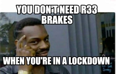 you-dont-need-r33-brakes-when-youre-in-a-lockdown