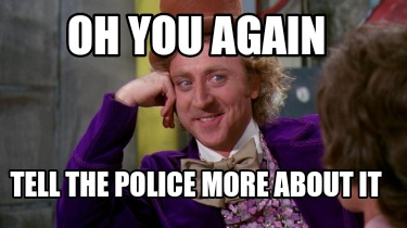 oh-you-again-tell-the-police-more-about-it