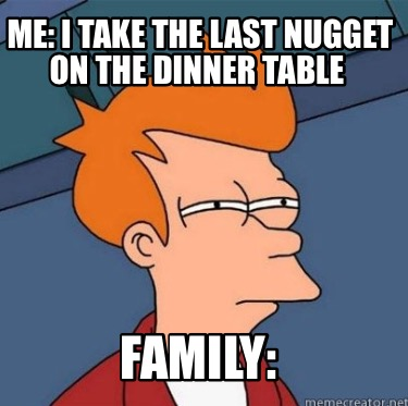 me-i-take-the-last-nugget-on-the-dinner-table-family