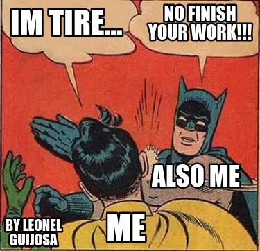 im-tire...-no-finish-your-work-me-also-me-by-leonel-guijosa
