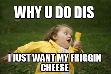 why-u-do-dis-i-just-want-my-friggin-cheese