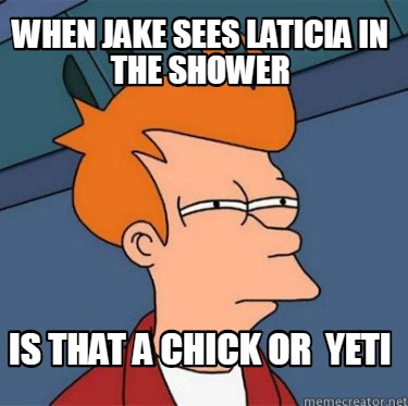 when-jake-sees-laticia-in-the-shower-is-that-a-chick-or-yeti