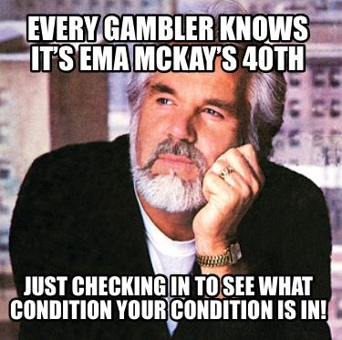 every-gambler-knows-its-ema-mckays-40th-just-checking-in-to-see-what-condition-y