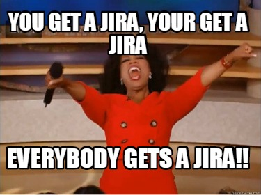 you-get-a-jira-your-get-a-jira-everybody-gets-a-jira