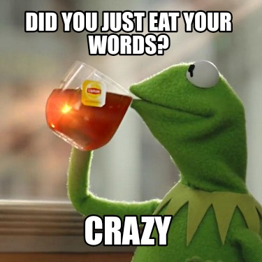 did-you-just-eat-your-words-crazy
