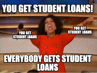 you-get-student-loans-everybody-gets-student-loans-you-get-student-loans-you-get