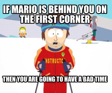 if-mario-is-behind-you-on-the-first-corner-then-you-are-going-to-have-a-bad-time
