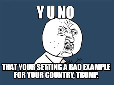 y-u-no-that-your-setting-a-bad-example-for-your-country-trump