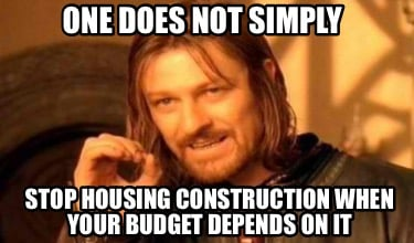 one-does-not-simply-stop-housing-construction-when-your-budget-depends-on-it
