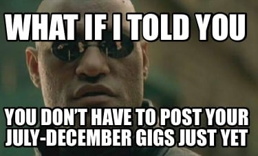 what-if-i-told-you-you-dont-have-to-post-your-july-december-gigs-just-yet