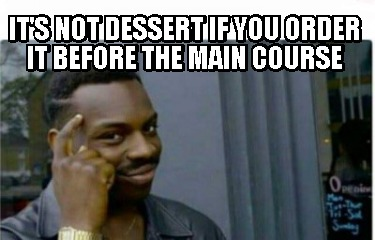 its-not-dessert-if-you-order-it-before-the-main-course