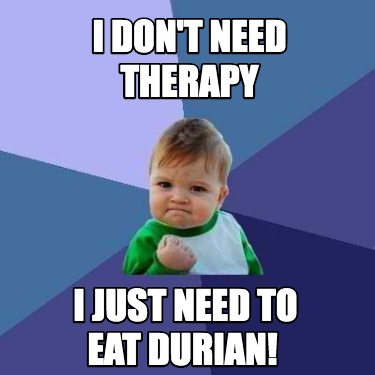 i-dont-need-therapy-i-just-need-to-eat-durian