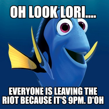 oh-look-lori....-everyone-is-leaving-the-riot-because-its-9pm.-doh
