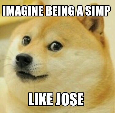 imagine-being-a-simp-like-jose