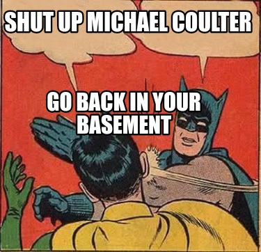 shut-up-michael-coulter-go-back-in-your-basement