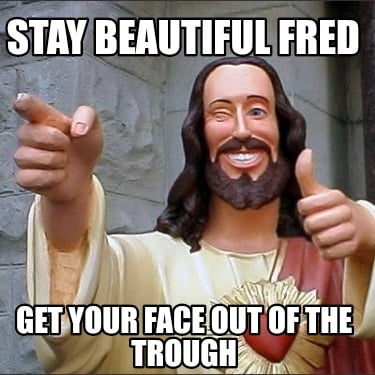 stay-beautiful-fred-get-your-face-out-of-the-trough