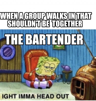 when-a-group-walks-in-that-shouldnt-be-together-the-bartender