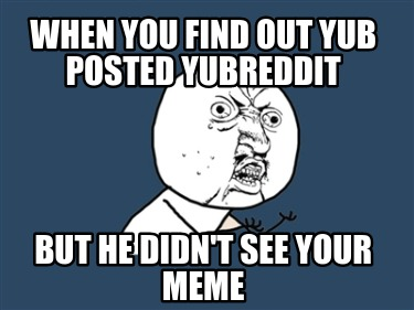 when-you-find-out-yub-posted-yubreddit-but-he-didnt-see-your-meme