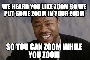 we-heard-you-like-zoom-so-we-put-some-zoom-in-your-zoom-so-you-can-zoom-while-yo