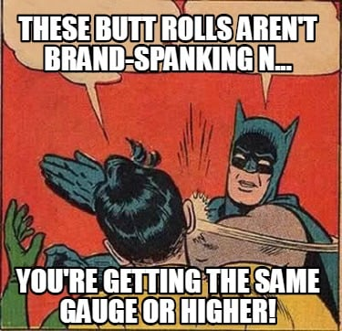 these-butt-rolls-arent-brand-spanking-n...-youre-getting-the-same-gauge-or-highe
