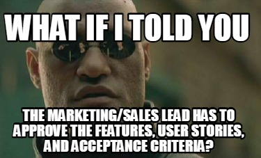 what-if-i-told-you-the-marketingsales-lead-has-to-approve-the-features-user-stor