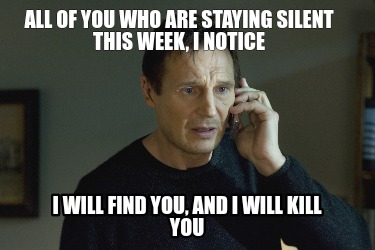 all-of-you-who-are-staying-silent-this-week-i-notice-i-will-find-you-and-i-will-