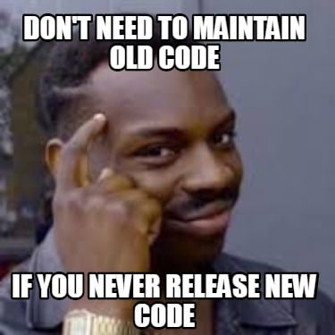 dont-need-to-maintain-old-code-if-you-never-release-new-code