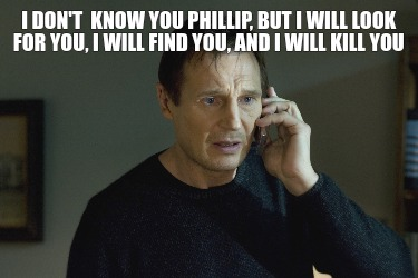 i-dont-know-you-phillip-but-i-will-look-for-you-i-will-find-you-and-i-will-kill-