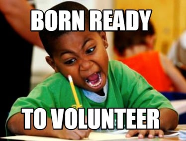 Meme Creator - Funny BORN READY TO VOLUNTEER Meme Generator at ...