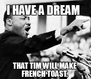 i-have-a-dream-that-tim-will-make-french-toast