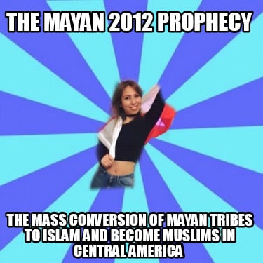 the-mayan-2012-prophecy-the-mass-conversion-of-mayan-tribes-to-islam-and-become-7